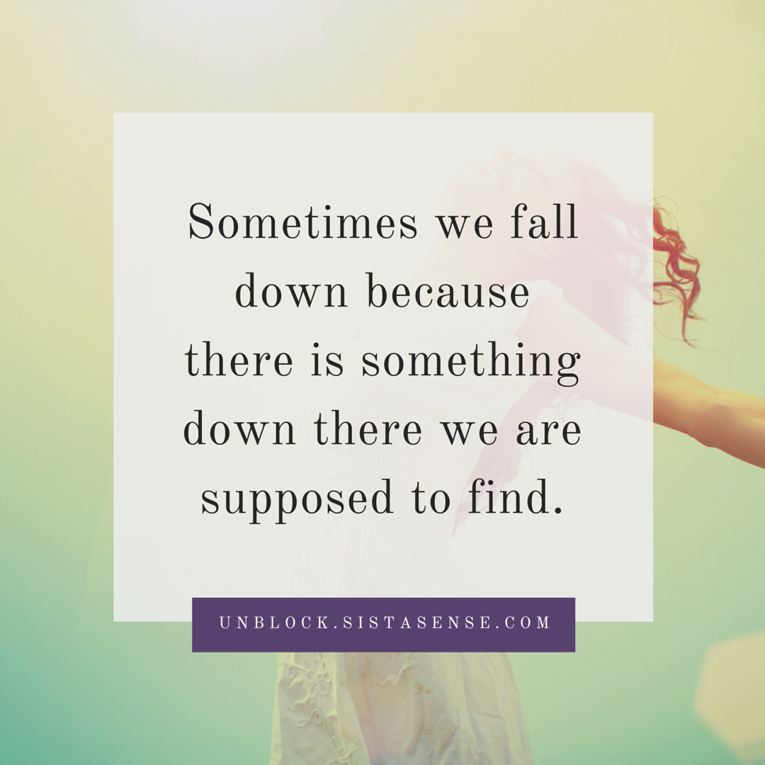 Sometimes we fall down because there is something down there we are supposed to find